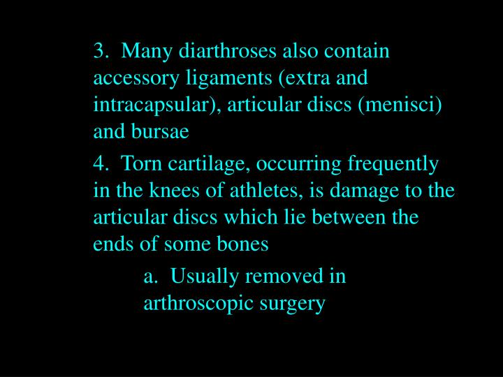 3.  Many diarthroses also contain 	accessory ligaments (extra and 	intracapsular), articular discs (menisci) 	and bursae