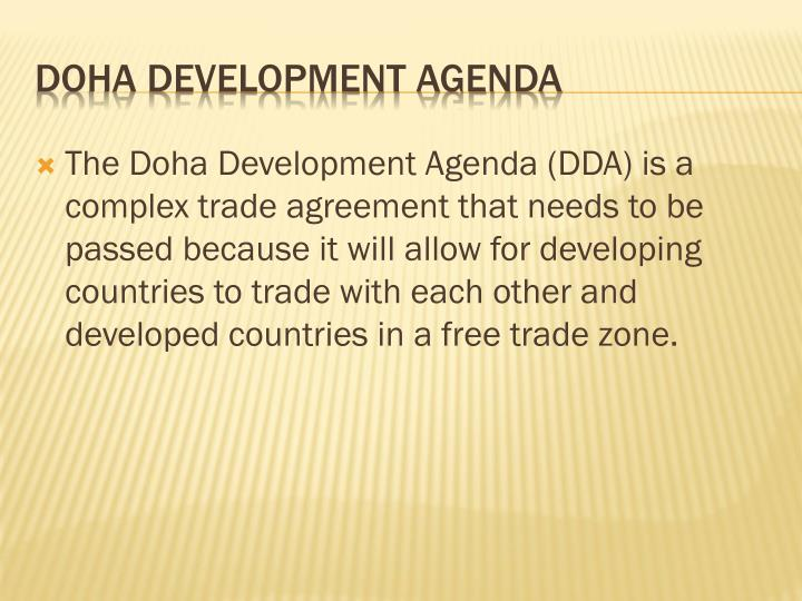 The Doha Development Agenda (DDA) is a complex trade agreement that needs to be passed because it will allow for developing countries to trade with each other and developed countries in a free trade zone.