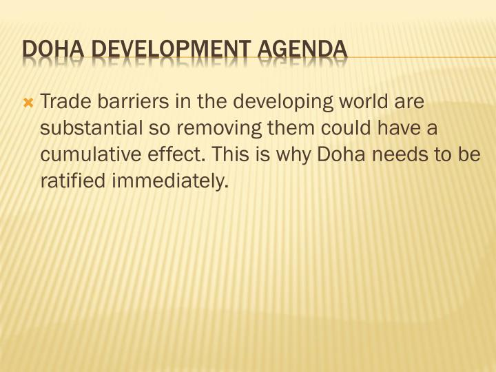 Trade barriers in the developing world are substantial so removing them could have a cumulative effect. This is why Doha needs to be ratified immediately.