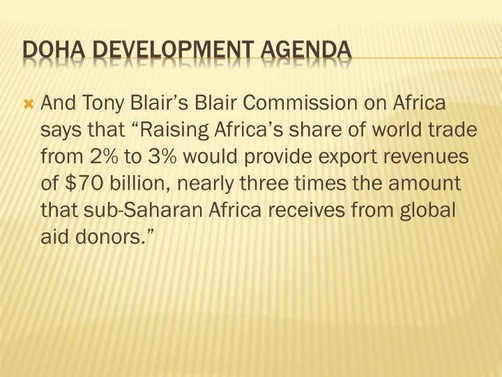 "And Tony Blair's Blair Commission on Africa says that ""Raising Africa's share of world trade from 2% to 3% would provide export revenues of $70 billion, nearly three times the amount that sub-Saharan Africa receives from global aid donors."""