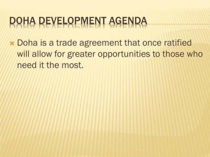 Doha is a trade agreement that once ratified will allow for greater opportunities to those who need it the most.