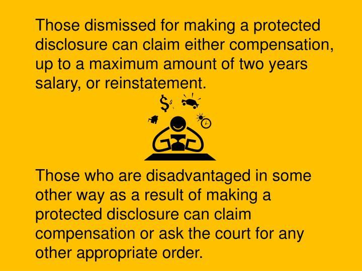 Those dismissed for making a protected disclosure can claim either compensation, up to a maximum amount of two years salary, or reinstatement.
