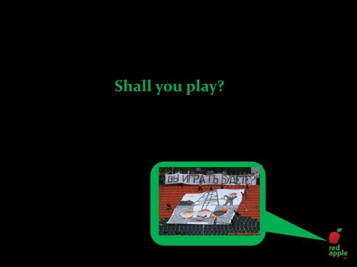 Shall you play?