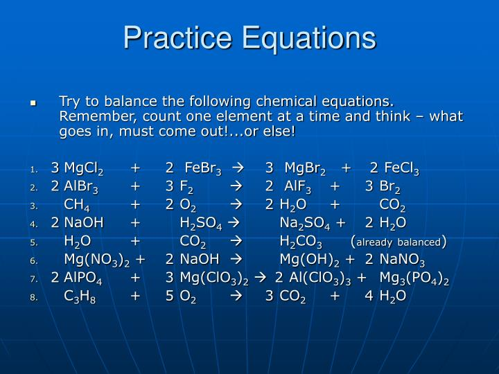Try to balance the following chemical equations. Remember, count one element at a time and think – what goes in, must come out!...or else!