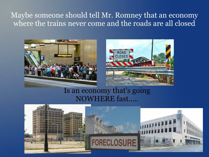 Maybe someone should tell Mr. Romney that an economy where the trains never come and the roads are all closed