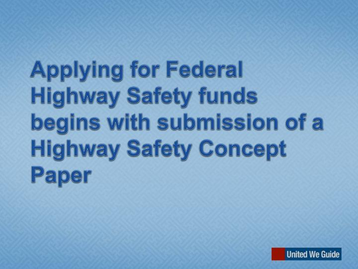 Applying for Federal Highway Safety funds begins with submission of a Highway Safety Concept