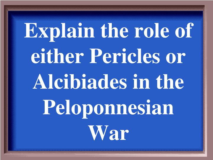 Explain the role of either Pericles or Alcibiades in the Peloponnesian War
