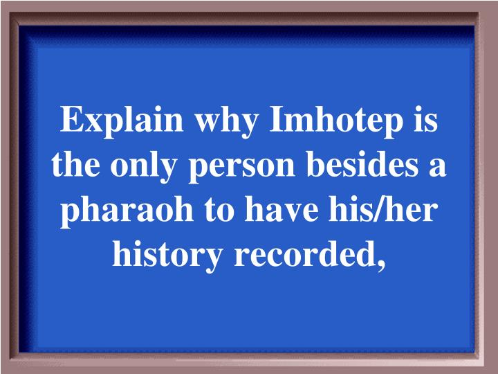 Explain why Imhotep is the only person besides a pharaoh to have his/her history recorded,
