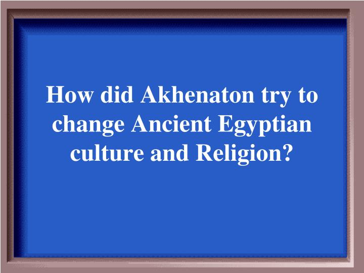 How did Akhenaton try to change Ancient Egyptian culture and Religion?