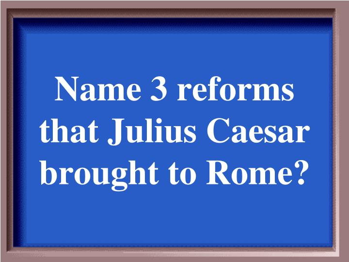 Name 3 reforms that Julius Caesar brought to Rome?