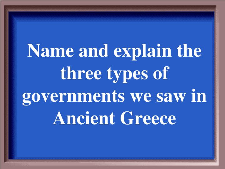 Name and explain the three types of governments we saw in Ancient Greece