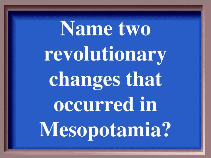 Name two revolutionary changes that occurred in Mesopotamia?