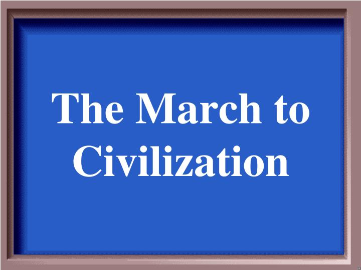 The March to Civilization