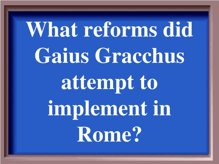 What reforms did Gaius Gracchus attempt to implement in Rome?