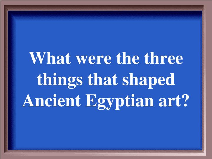What were the three things that shaped Ancient Egyptian art?