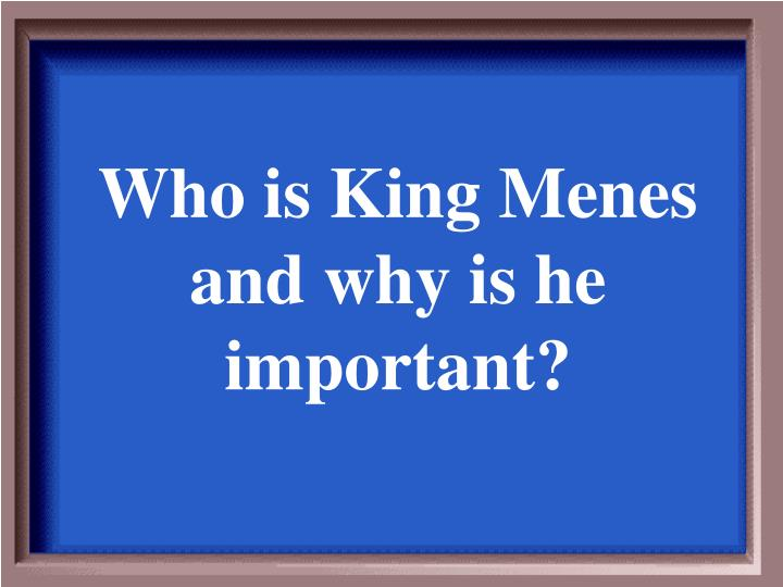 Who is King Menes and why is he important?