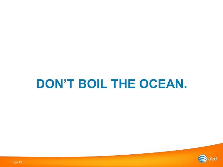 DON'T BOIL THE OCEAN.