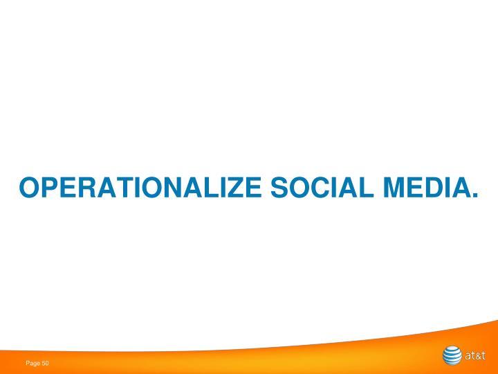 OPERATIONALIZE SOCIAL MEDIA.