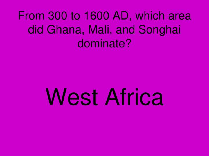 From 300 to 1600 AD, which area did Ghana, Mali, and Songhai dominate?