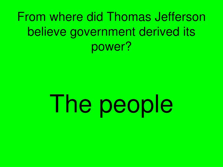 From where did Thomas Jefferson believe government derived its power?