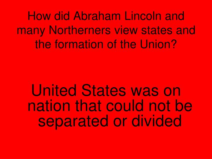 How did Abraham Lincoln and many Northerners view states and the formation of the Union?