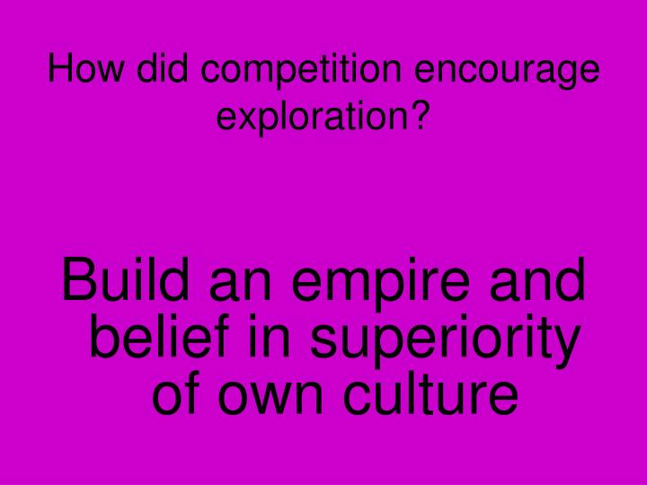 How did competition encourage exploration?