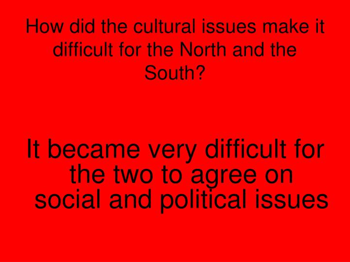 How did the cultural issues make it difficult for the North and the South?