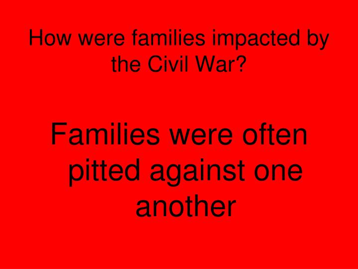 How were families impacted by the Civil War?