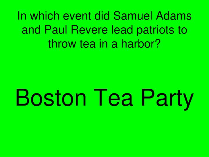 In which event did Samuel Adams and Paul Revere lead patriots to throw tea in a harbor?