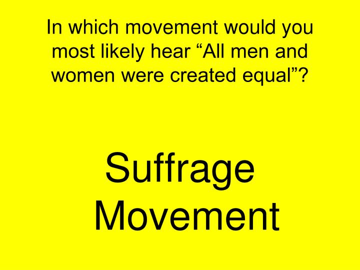 "In which movement would you most likely hear ""All men and women were created equal""?"