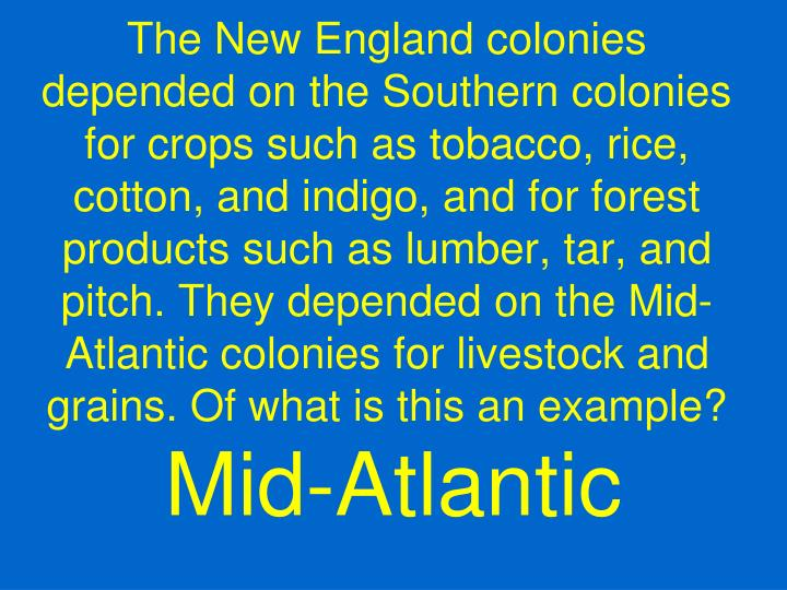 The New England colonies depended on the Southern colonies for crops such as tobacco, rice, cotton, and indigo, and for forest products such as lumber, tar, and pitch. They depended on the Mid-Atlantic colonies for livestock and grains. Of what is this an example?