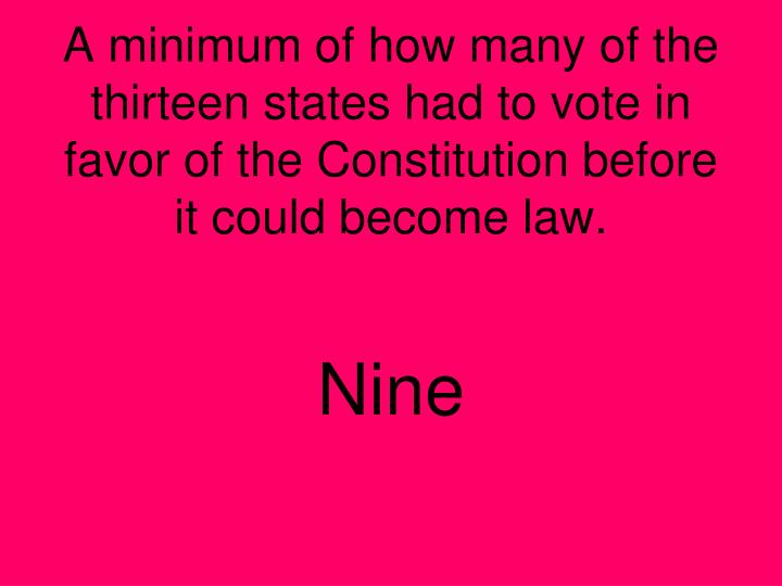 A minimum of how many of the thirteen states had to vote in favor of the Constitution before it could become law.