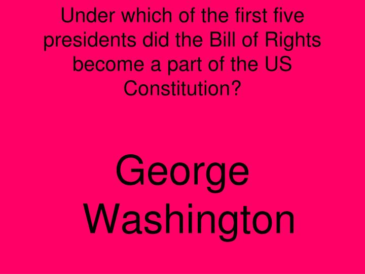 Under which of the first five presidents did the Bill of Rights become a part of the US Constitution?