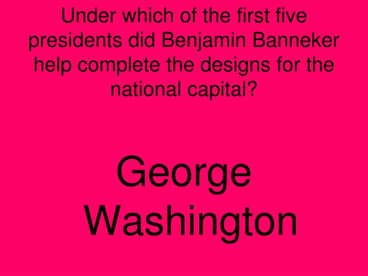 Under which of the first five presidents did Benjamin Banneker help complete the designs for the national capital?