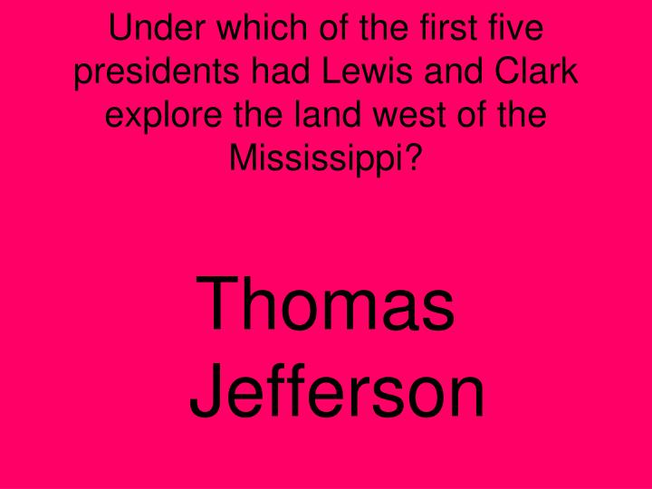 Under which of the first five presidents had Lewis and Clark explore the land west of the Mississippi?