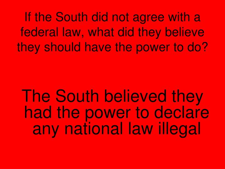 If the South did not agree with a federal law, what did they believe they should have the power to do?