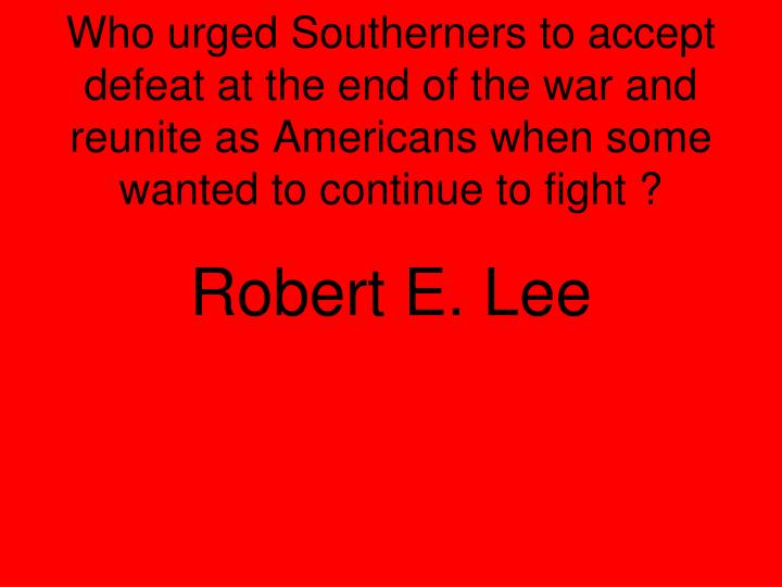 Who urged Southerners to accept defeat at the end of the war and reunite as Americans when some wanted to continue to fight ?