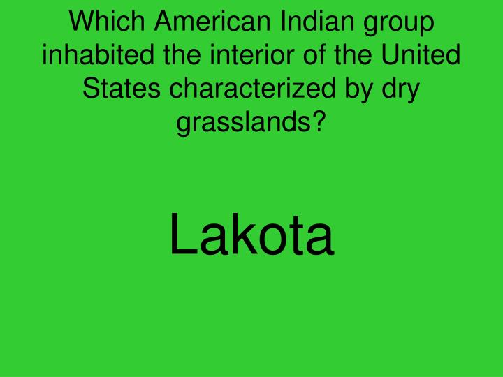 Which American Indian group inhabited the interior of the United States characterized by dry grasslands?