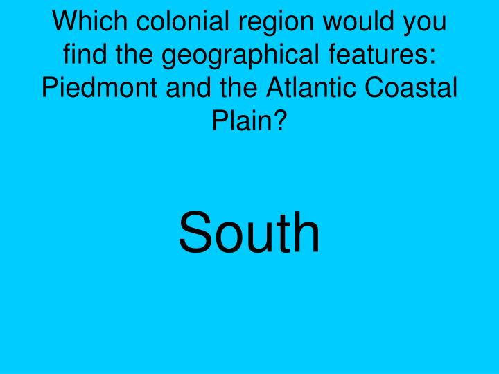 Which colonial region would you find the geographical features:  Piedmont and the Atlantic Coastal Plain?