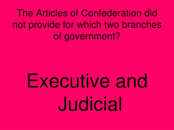 The Articles of Confederation did not provide for which two branches of government?