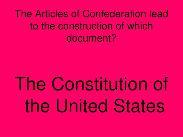 The Articles of Confederation lead to the construction of which document?