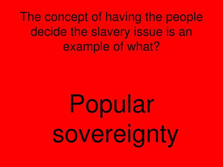 The concept of having the people decide the slavery issue is an example of what?