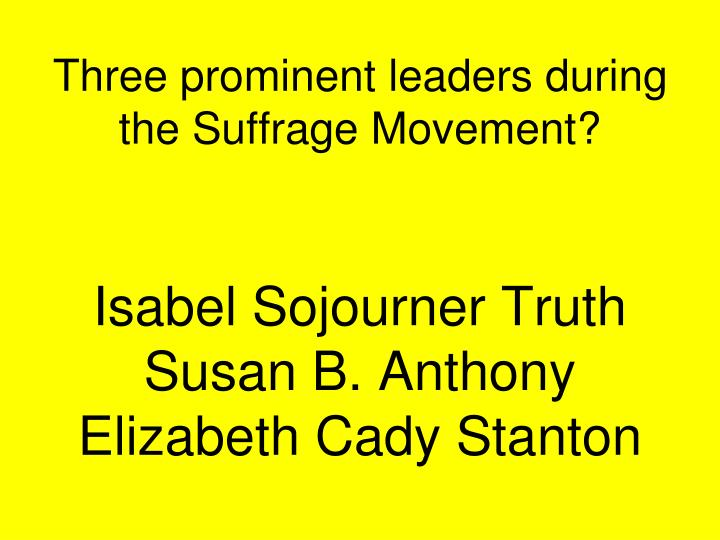 Three prominent leaders during the Suffrage Movement?