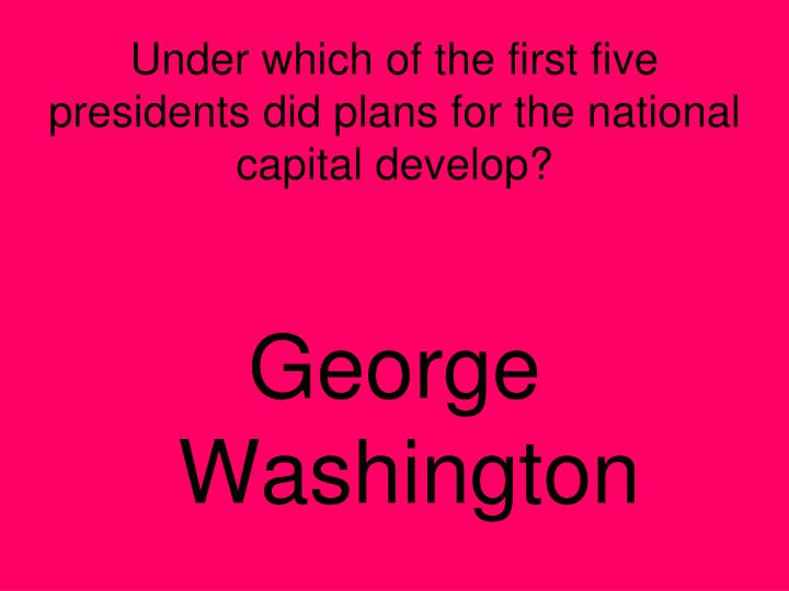 Under which of the first five presidents did plans for the national capital develop?