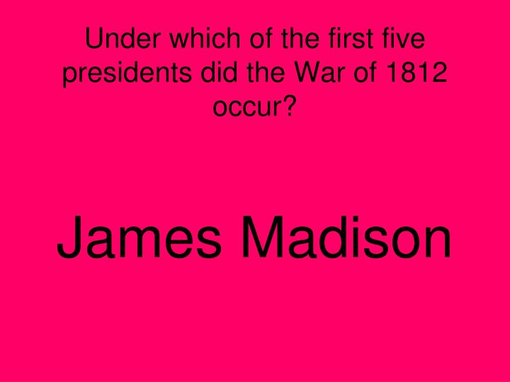 Under which of the first five presidents did the War of 1812 occur?