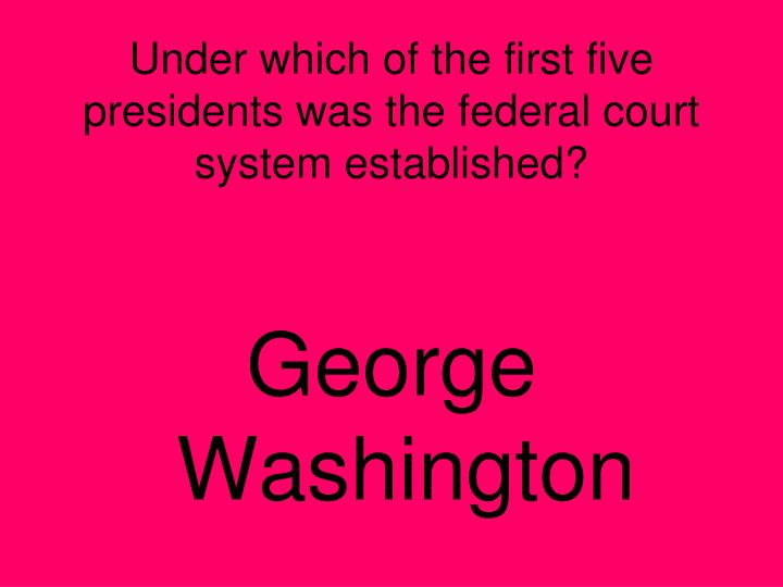 Under which of the first five presidents was the federal court system established?