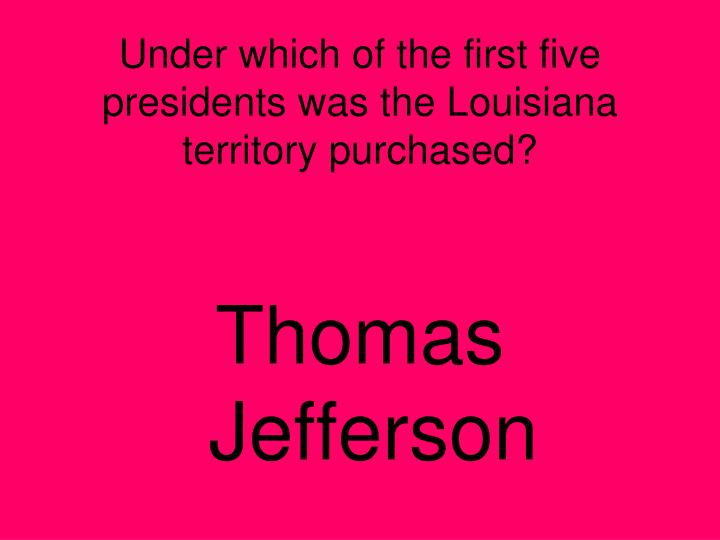 Under which of the first five presidents was the Louisiana territory purchased?