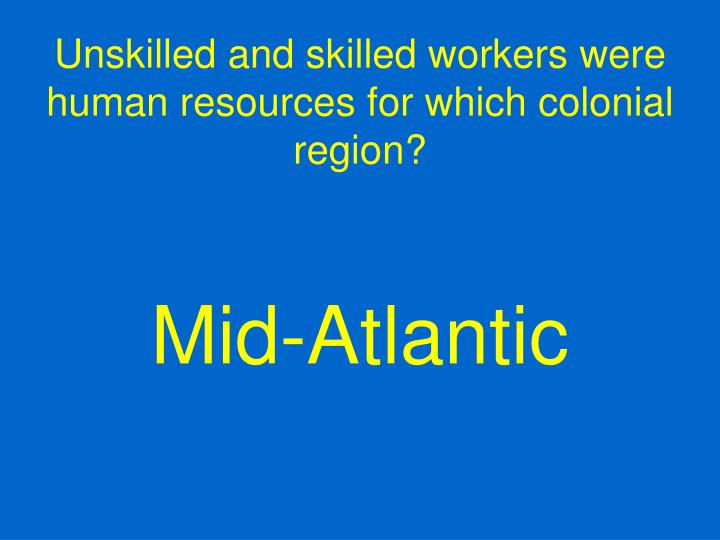 Unskilled and skilled workers were human resources for which colonial region?