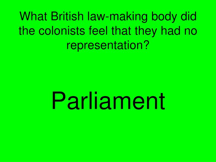 What British law-making body did the colonists feel that they had no representation?