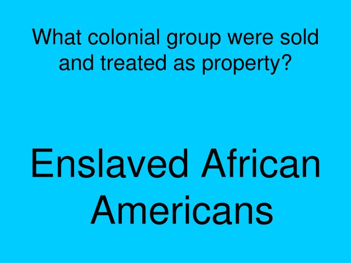 What colonial group were sold and treated as property?